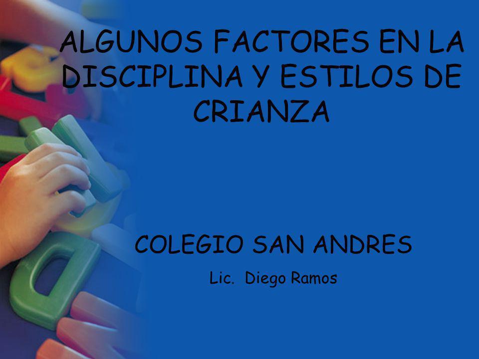 ALGUNOS FACTORES EN LA DISCIPLINA Y ESTILOS DE CRIANZA COLEGIO SAN ANDRES Lic. Diego Ramos