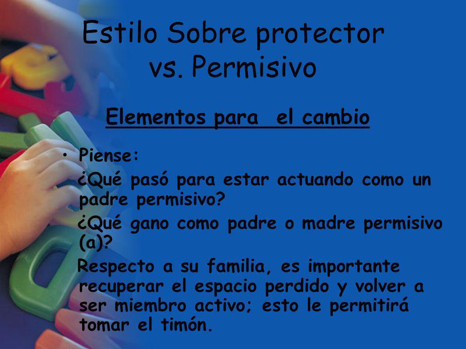 Estilo Sobre protector vs. Permisivo Piense: ¿Qué pasó para estar actuando como un padre permisivo? ¿Qué gano como padre o madre permisivo (a)? Respec