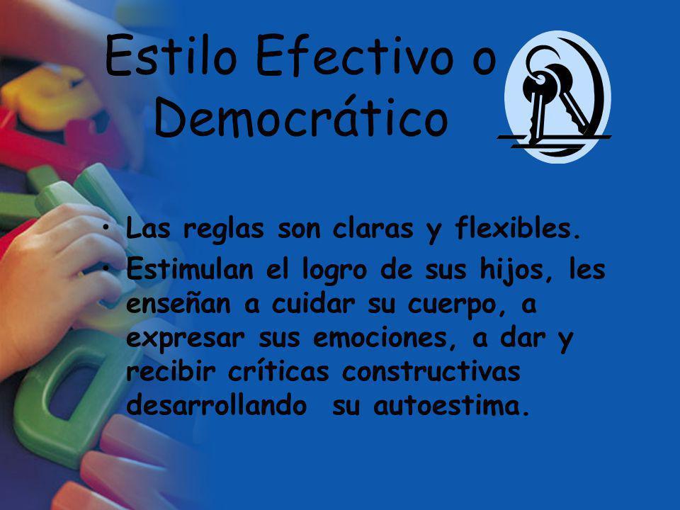 Estilo Efectivo o Democrático Las reglas son claras y flexibles. Estimulan el logro de sus hijos, les enseñan a cuidar su cuerpo, a expresar sus emoci