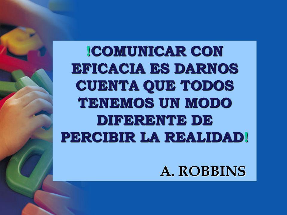 !COMUNICAR CON EFICACIA ES DARNOS CUENTA QUE TODOS TENEMOS UN MODO DIFERENTE DE PERCIBIR LA REALIDAD! A. ROBBINS A. ROBBINS