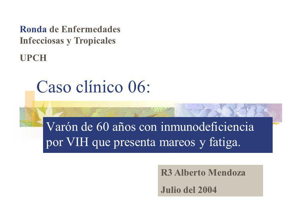 Caso clínico 06: Varón de 60 años con inmunodeficiencia por VIH que presenta mareos y fatiga. Ronda de Enfermedades Infecciosas y Tropicales UPCH R3 A