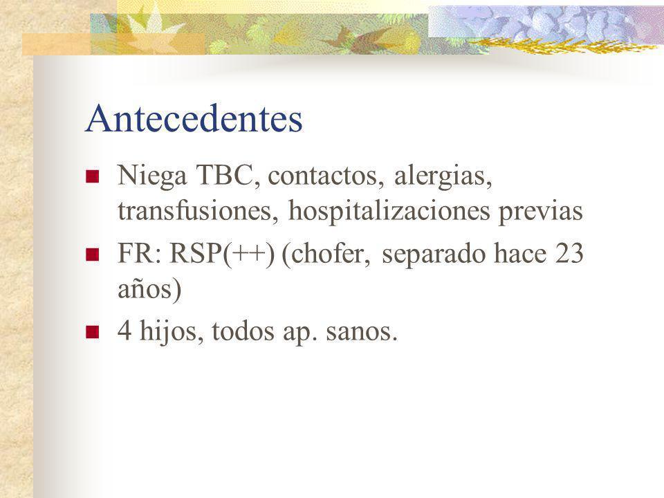 Antecedentes Niega TBC, contactos, alergias, transfusiones, hospitalizaciones previas FR: RSP(++) (chofer, separado hace 23 años) 4 hijos, todos ap. s