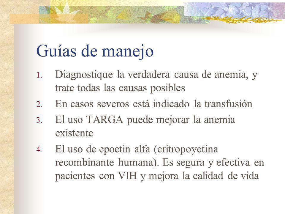 Guías de manejo 1. Diagnostique la verdadera causa de anemia, y trate todas las causas posibles 2. En casos severos está indicado la transfusión 3. El