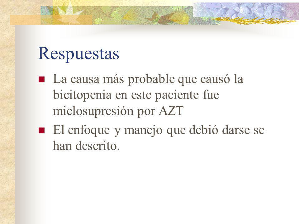 Respuestas La causa más probable que causó la bicitopenia en este paciente fue mielosupresión por AZT El enfoque y manejo que debió darse se han descr