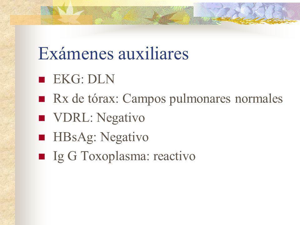 Exámenes auxiliares EKG: DLN Rx de tórax: Campos pulmonares normales VDRL: Negativo HBsAg: Negativo Ig G Toxoplasma: reactivo