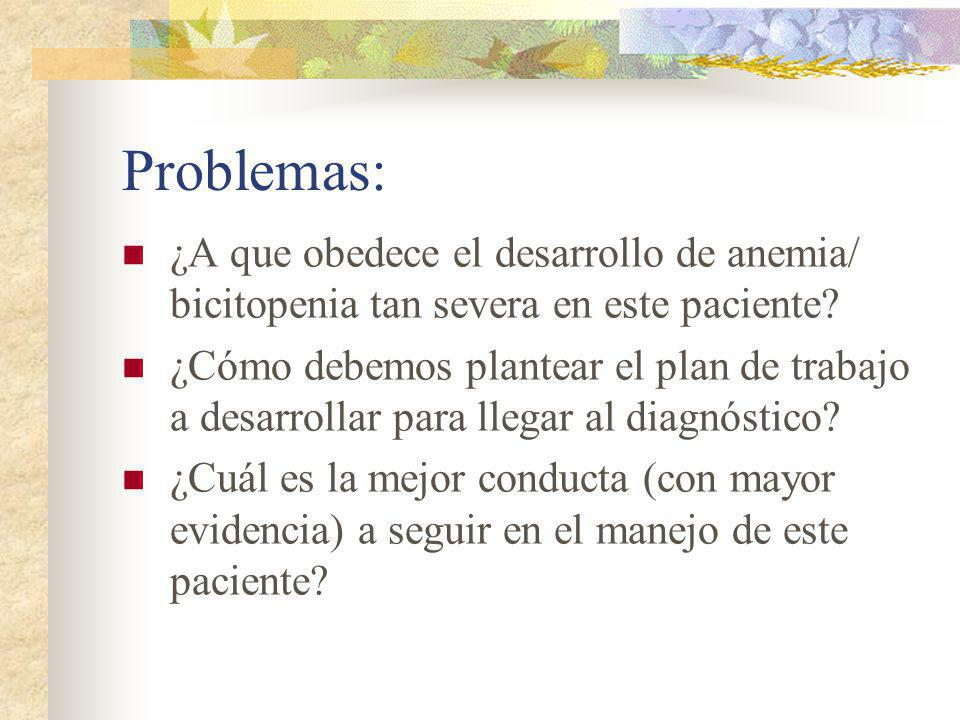 Problemas: ¿A que obedece el desarrollo de anemia/ bicitopenia tan severa en este paciente? ¿Cómo debemos plantear el plan de trabajo a desarrollar pa