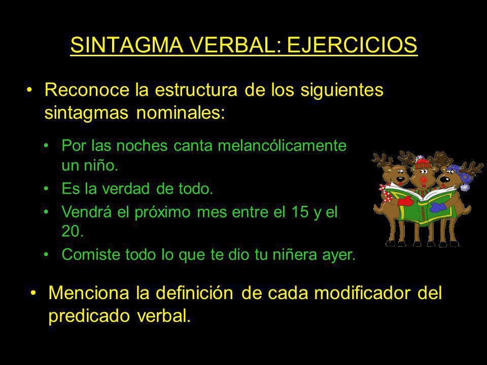 SINTAGMA VERBAL: EJERCICIOS Reconoce la estructura de los siguientes sintagmas nominales: Por las noches canta melancólicamente un niño. Es la verdad