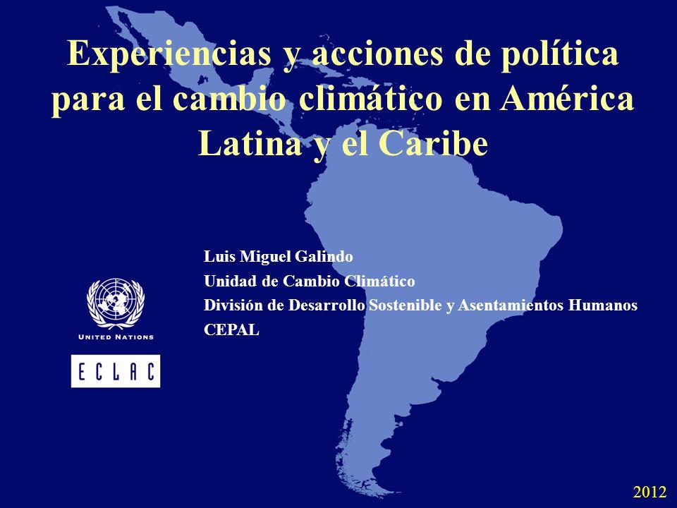 Experiencias y acciones de política para el cambio climático en América Latina y el Caribe Luis Miguel Galindo Unidad de Cambio Climático División de Desarrollo Sostenible y Asentamientos Humanos CEPAL 2012