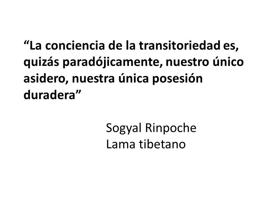La conciencia de la transitoriedad es, quizás paradójicamente, nuestro único asidero, nuestra única posesión duradera Sogyal Rinpoche Lama tibetano