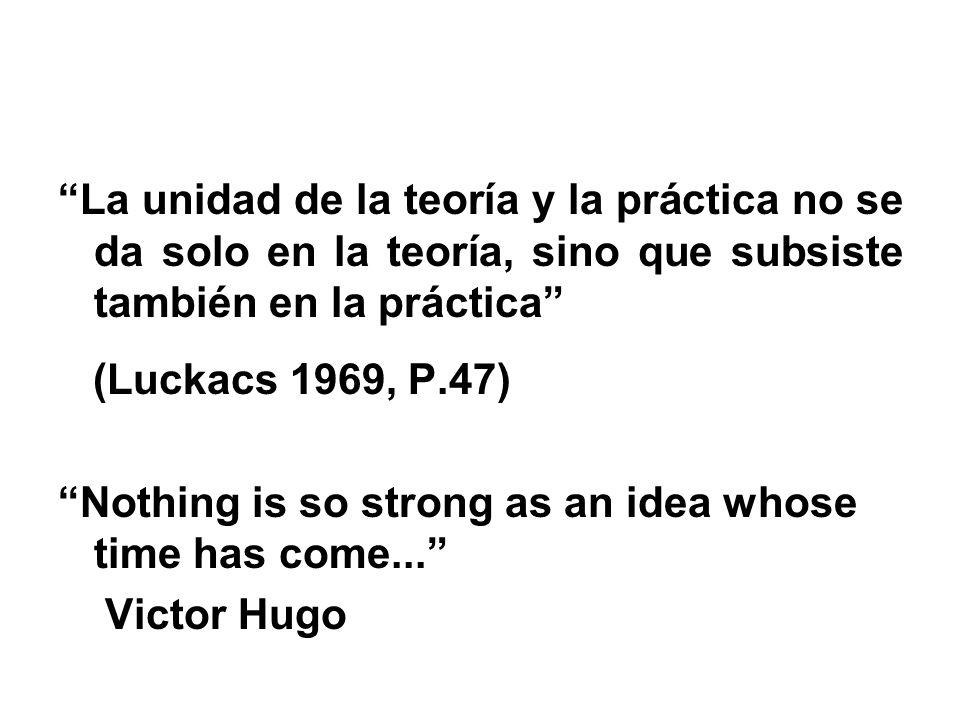 La unidad de la teoría y la práctica no se da solo en la teoría, sino que subsiste también en la práctica (Luckacs 1969, P.47) Nothing is so strong as an idea whose time has come...