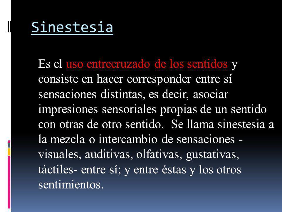 Sinestesia Es el uso entrecruzado de los sentidos y consiste en hacer corresponder entre sí sensaciones distintas, es decir, asociar impresiones senso