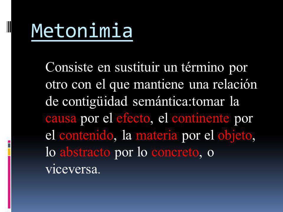 Metonimia Consiste en sustituir un término por otro con el que mantiene una relación de contigüidad semántica:tomar la causa por el efecto, el contine