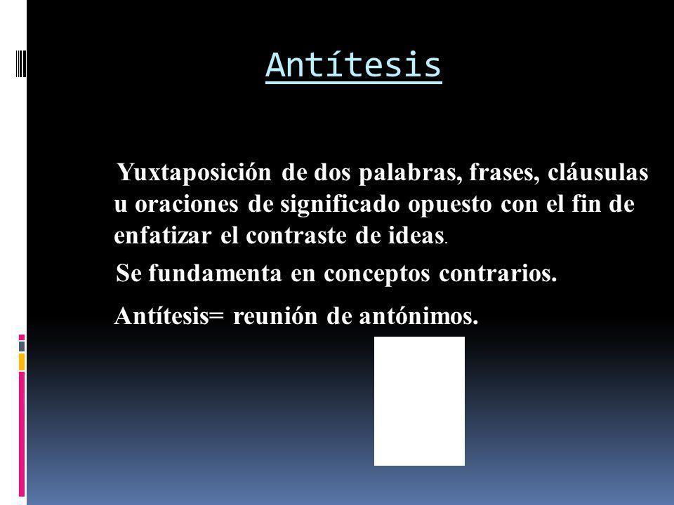 Antítesis Yuxtaposición de dos palabras, frases, cláusulas u oraciones de significado opuesto con el fin de enfatizar el contraste de ideas. Antítesis
