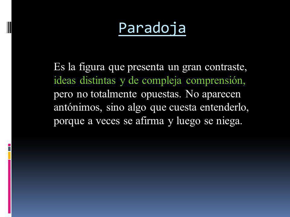 Paradoja Es la figura que presenta un gran contraste, ideas distintas y de compleja comprensión, pero no totalmente opuestas. No aparecen antónimos, s