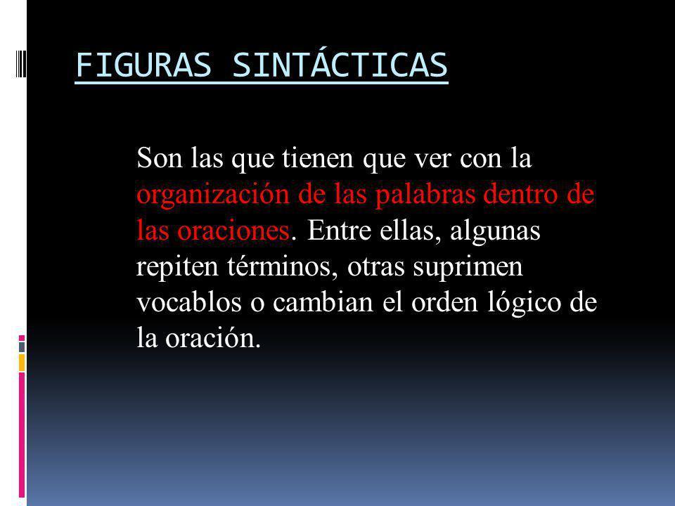 FIGURAS SINTÁCTICAS Son las que tienen que ver con la organización de las palabras dentro de las oraciones. Entre ellas, algunas repiten términos, otr