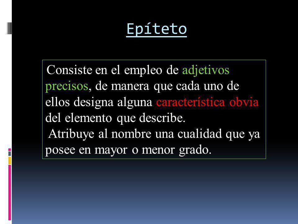 Epíteto Consiste en el empleo de adjetivos precisos, de manera que cada uno de ellos designa alguna característica obvia del elemento que describe. At