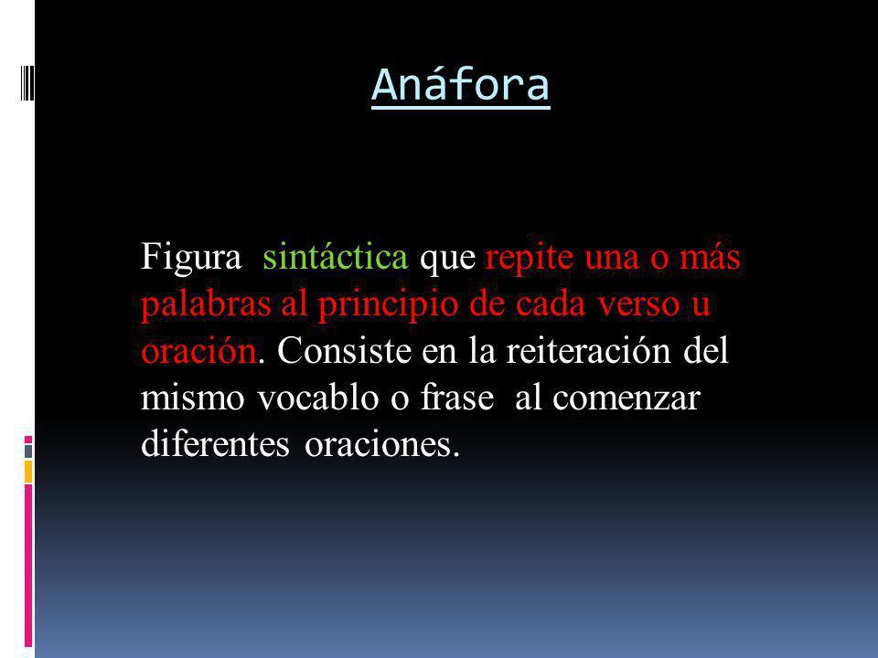 Anáfora Figura sintáctica que repite una o más palabras al principio de cada verso u oración. Consiste en la reiteración del mismo vocablo o frase al