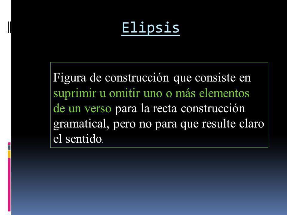 Elipsis Figura de construcción que consiste en suprimir u omitir uno o más elementos de un verso para la recta construcción gramatical, pero no para q