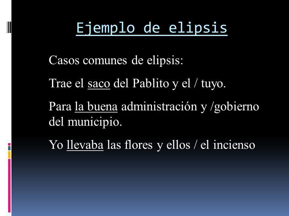 Ejemplo de elipsis Casos comunes de elipsis: Trae el saco del Pablito y el / tuyo. Para la buena administración y /gobierno del municipio. Yo llevaba
