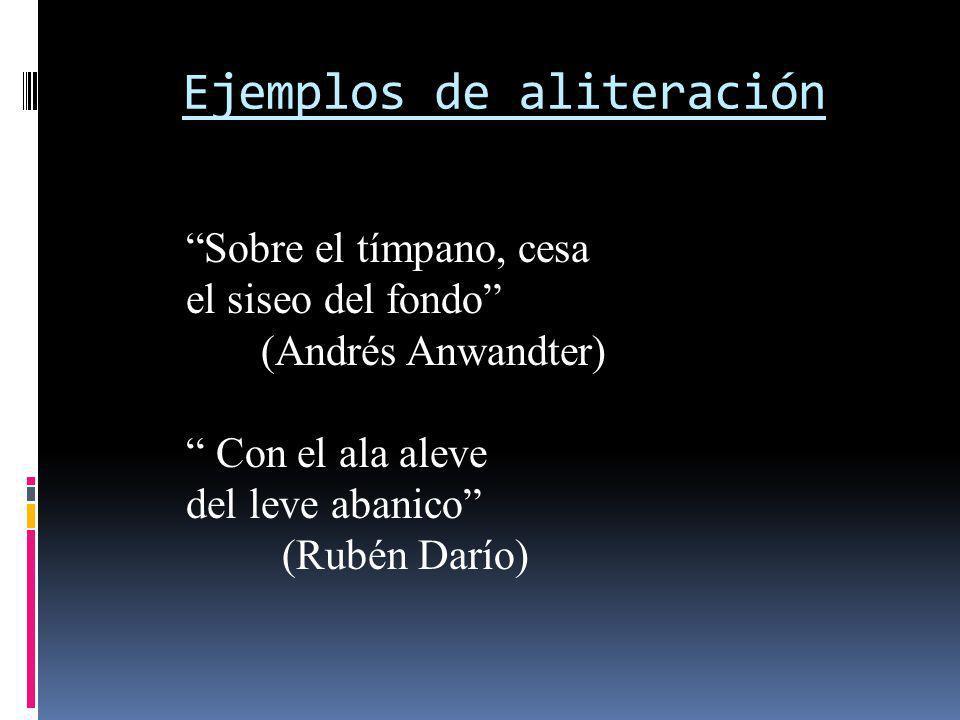 Ejemplos de aliteración Sobre el tímpano, cesa el siseo del fondo (Andrés Anwandter) Con el ala aleve del leve abanico (Rubén Darío)