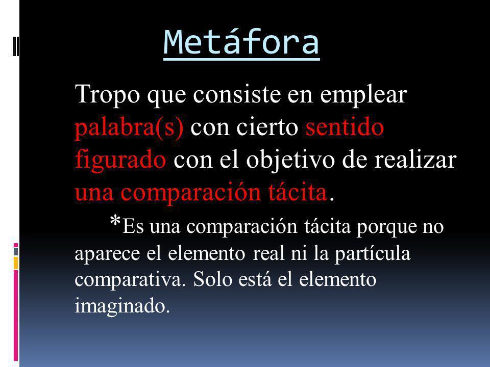 Metáfora Tropo que consiste en emplear palabra(s) con cierto sentido figurado con el objetivo de realizar una comparación tácita. * Es una comparación