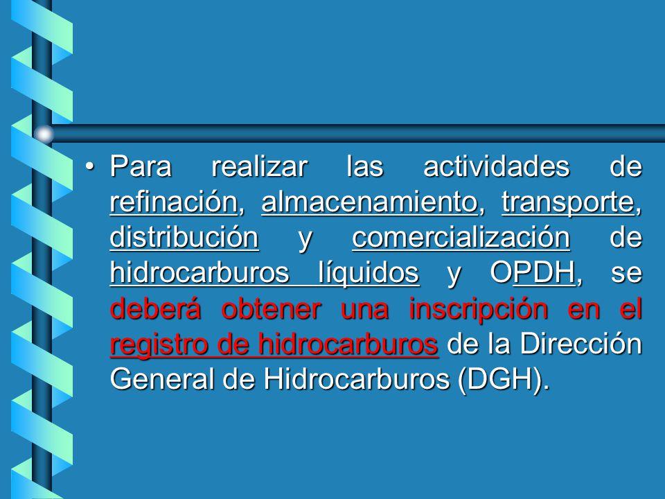 Para realizar las actividades de refinación, almacenamiento, transporte, distribución y comercialización de hidrocarburos líquidos y OPDH, se deberá obtener una inscripción en el registro de hidrocarburos de la Dirección General de Hidrocarburos (DGH).Para realizar las actividades de refinación, almacenamiento, transporte, distribución y comercialización de hidrocarburos líquidos y OPDH, se deberá obtener una inscripción en el registro de hidrocarburos de la Dirección General de Hidrocarburos (DGH).