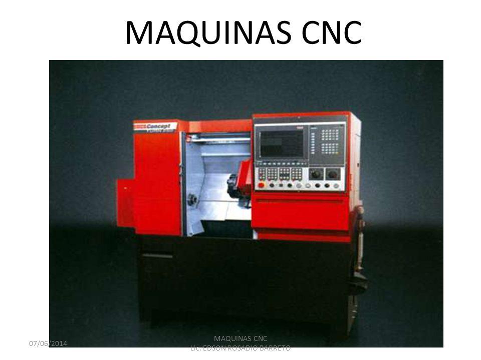 MAQUINAS CNC 07/06/2014 MAQUINAS CNC Lic. EDSON ROSADIO BARRETO