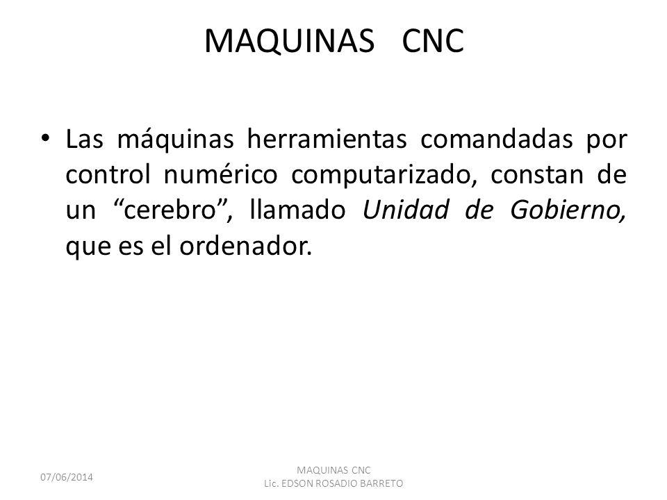 MAQUINAS CNC Las máquinas herramientas comandadas por control numérico computarizado, constan de un cerebro, llamado Unidad de Gobierno, que es el ord