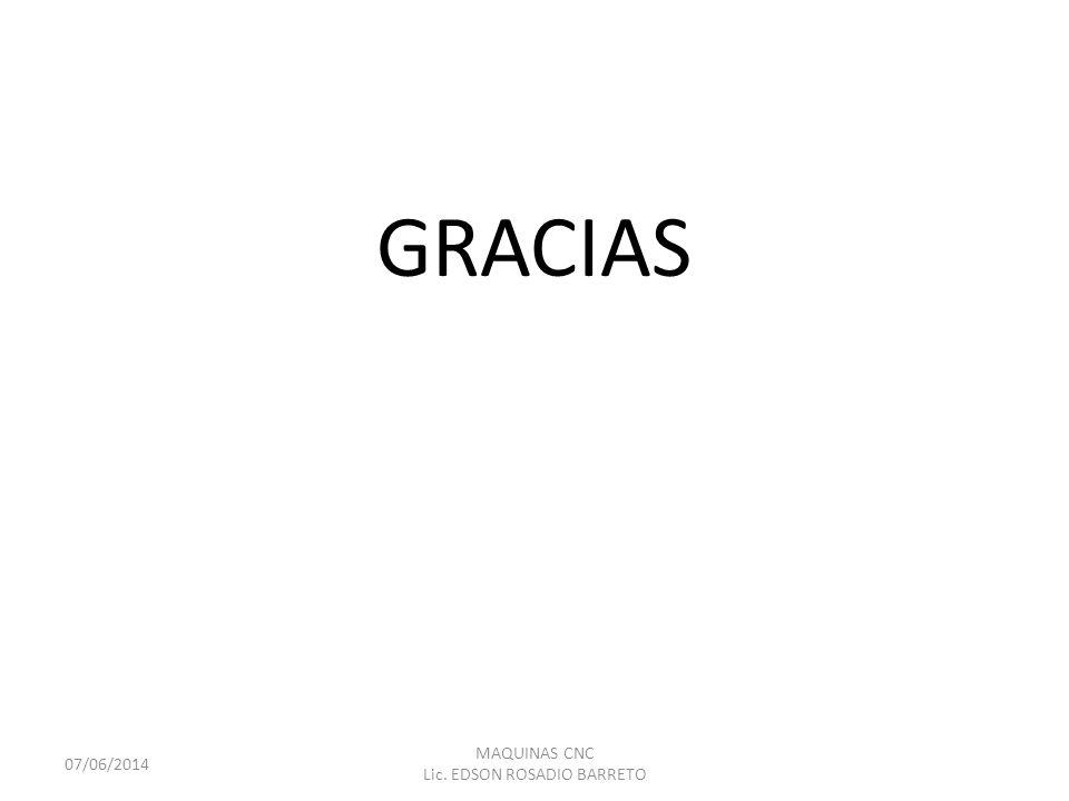 GRACIAS 07/06/2014 MAQUINAS CNC Lic. EDSON ROSADIO BARRETO