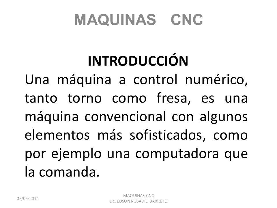 INTRODUCCIÓN Una máquina a control numérico, tanto torno como fresa, es una máquina convencional con algunos elementos más sofisticados, como por ejem