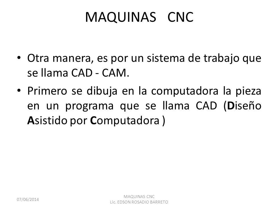 MAQUINAS CNC Otra manera, es por un sistema de trabajo que se llama CAD - CAM. Primero se dibuja en la computadora la pieza en un programa que se llam