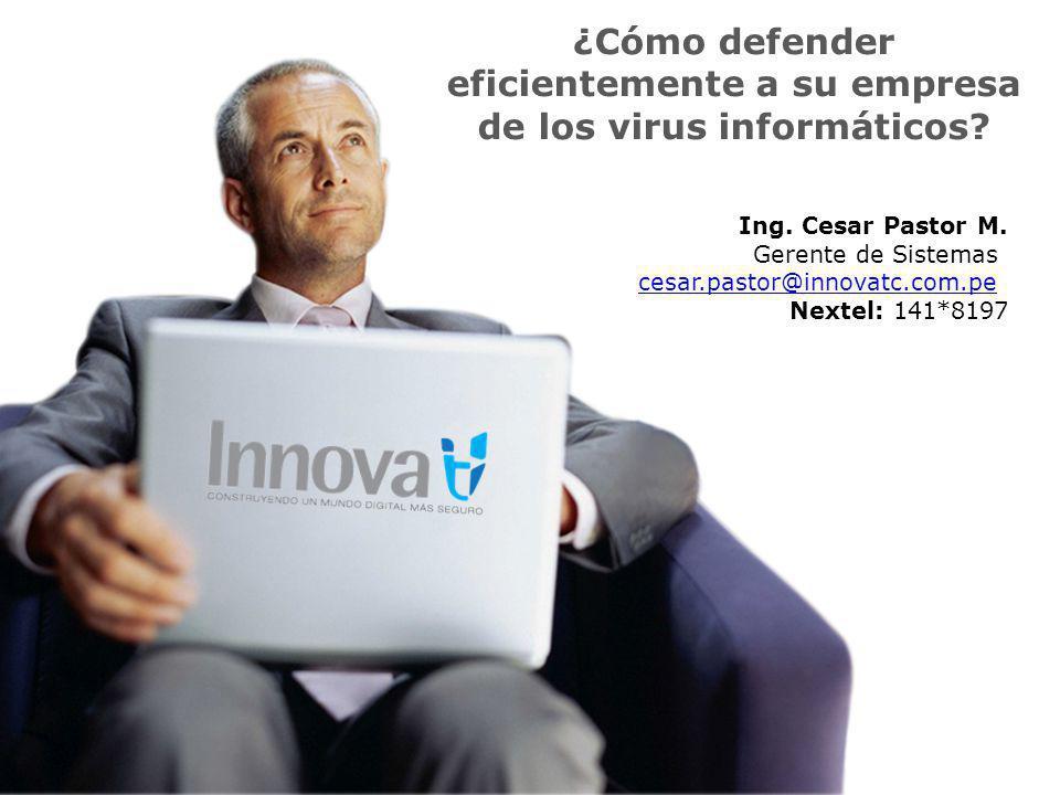 ¿Cómo defender eficientemente a su empresa de los virus informáticos? Ing. Cesar Pastor M. Gerente de Sistemas cesar.pastor@innovatc.com.pe Nextel: 14
