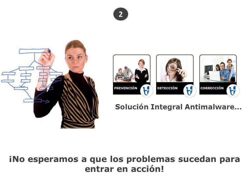 2 Solución Integral Antimalware… ¡No esperamos a que los problemas sucedan para entrar en acción!