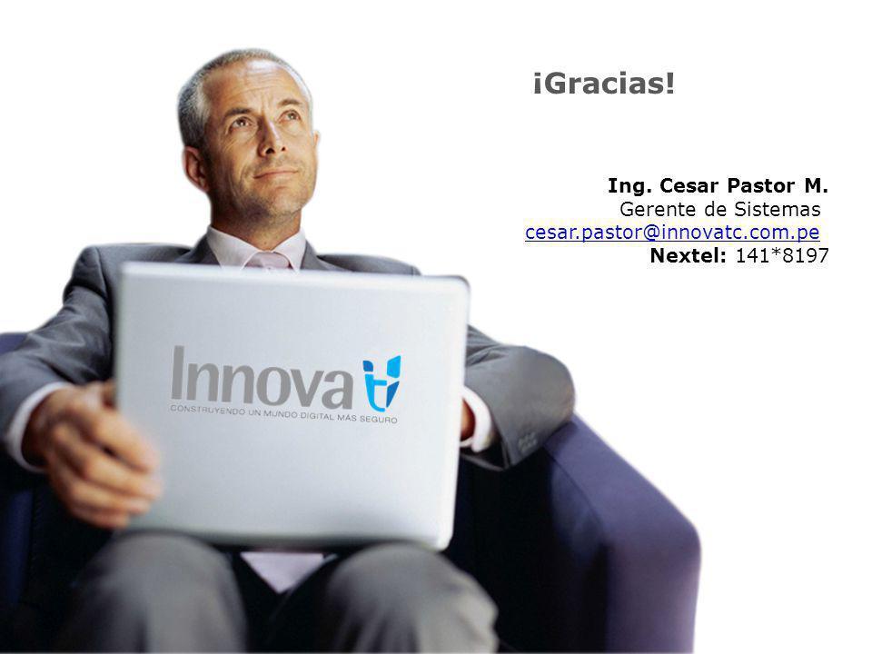 ¡Gracias! Ing. Cesar Pastor M. Gerente de Sistemas cesar.pastor@innovatc.com.pe Nextel: 141*8197