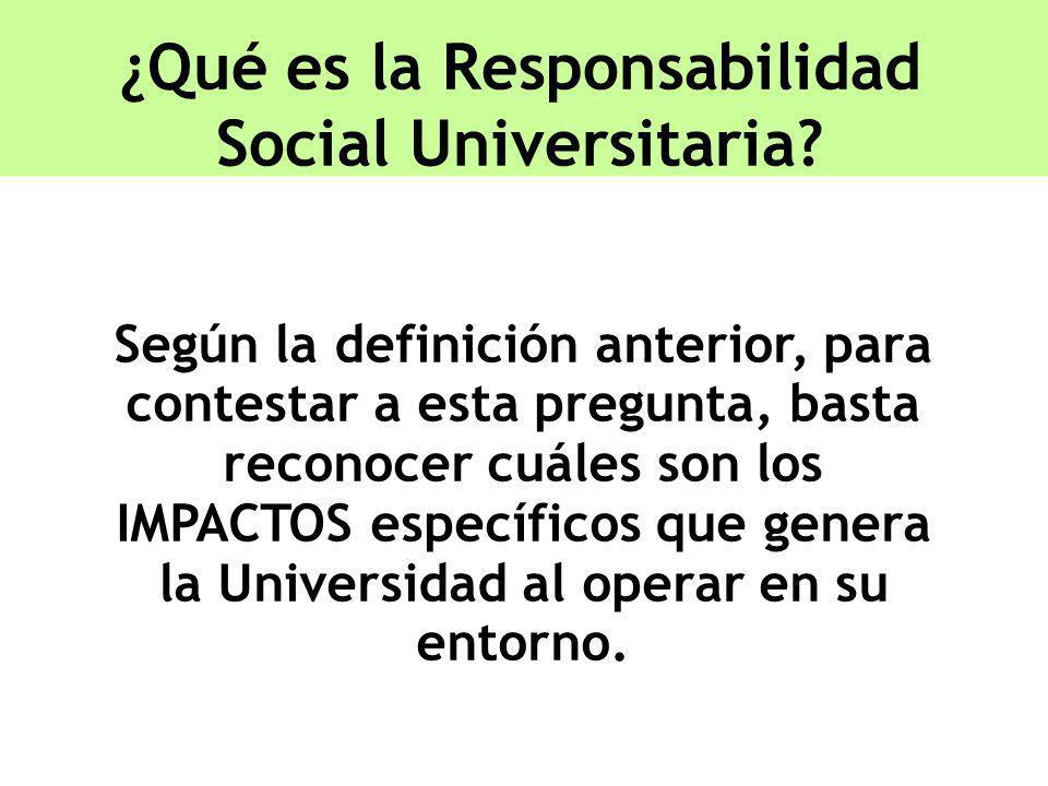 ¿Qué es la Responsabilidad Social Universitaria? Según la definición anterior, para contestar a esta pregunta, basta reconocer cuáles son los IMPACTOS