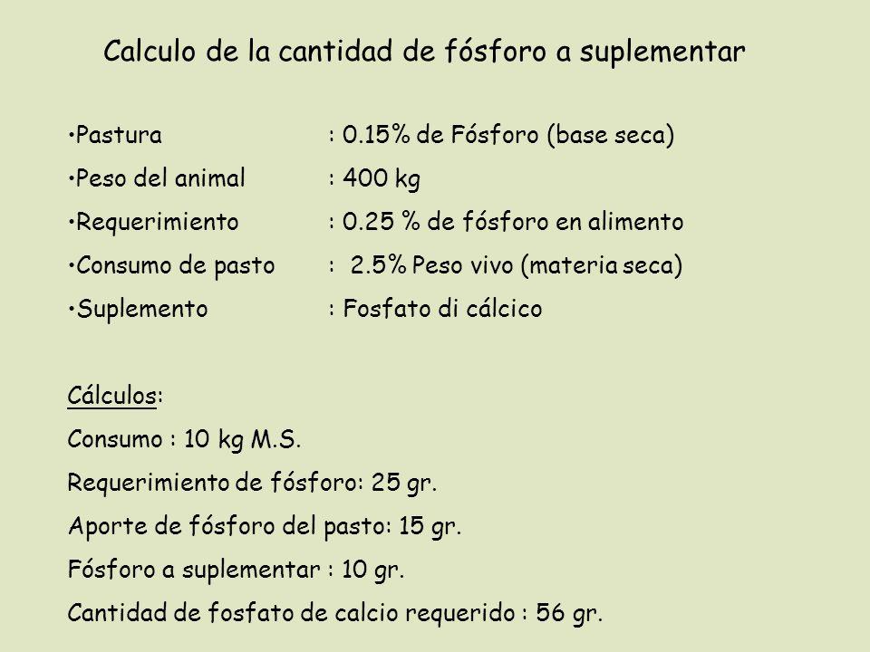 Calculo de la cantidad de fósforo a suplementar Pastura : 0.15% de Fósforo (base seca) Peso del animal: 400 kg Requerimiento : 0.25 % de fósforo en alimento Consumo de pasto: 2.5% Peso vivo (materia seca) Suplemento : Fosfato di cálcico Cálculos: Consumo : 10 kg M.S.