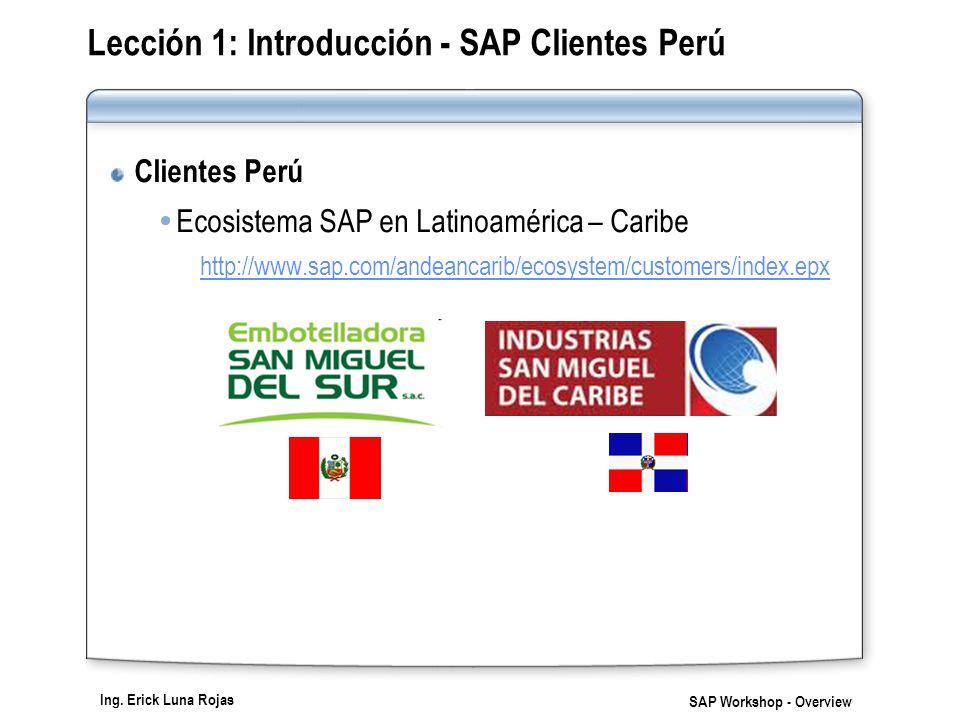Ing. Erick Luna Rojas SAP Workshop - Overview Lección 1: Introducción - SAP Clientes Perú Clientes Perú Ecosistema SAP en Latinoamérica – Caribe http: