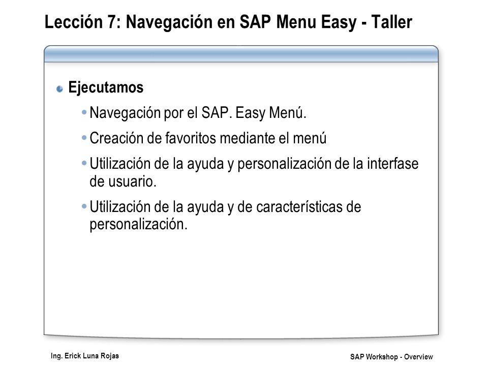 Ing. Erick Luna Rojas SAP Workshop - Overview Lección 7: Navegación en SAP Menu Easy - Taller Ejecutamos Navegación por el SAP. Easy Menú. Creación de