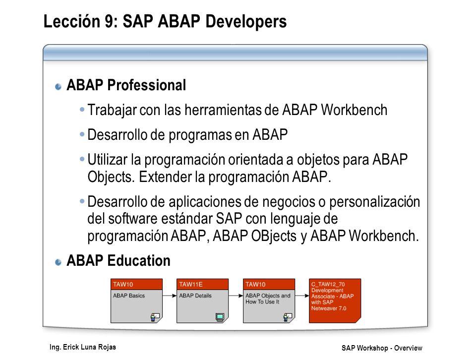 Ing. Erick Luna Rojas SAP Workshop - Overview Lección 9: SAP ABAP Developers ABAP Professional Trabajar con las herramientas de ABAP Workbench Desarro