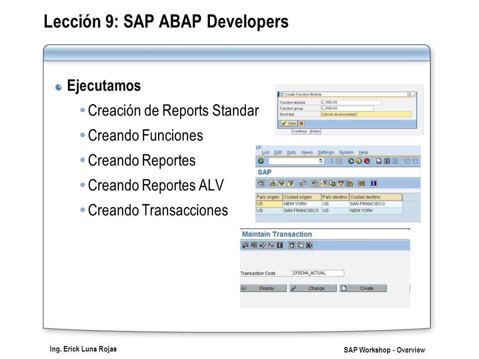 Ing. Erick Luna Rojas SAP Workshop - Overview Lección 9: SAP ABAP Developers Ejecutamos Creación de Reports Standar Creando Funciones Creando Reportes