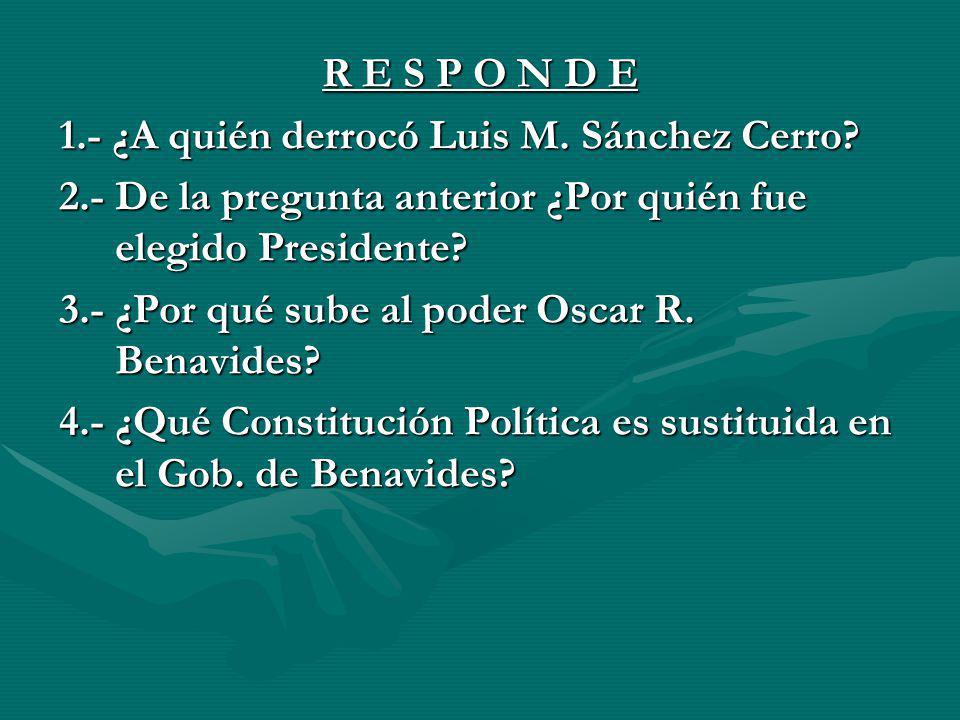 R E S P O N D E 1.- ¿A quién derrocó Luis M. Sánchez Cerro? 2.- De la pregunta anterior ¿Por quién fue elegido Presidente? 3.- ¿Por qué sube al poder