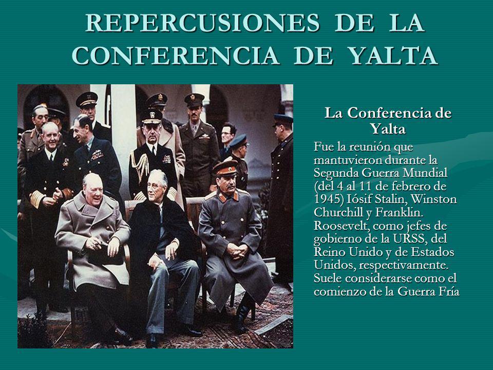 REPERCUSIONES DE LA CONFERENCIA DE YALTA La Conferencia de Yalta Fue la reunión que mantuvieron durante la Segunda Guerra Mundial (del 4 al 11 de febr