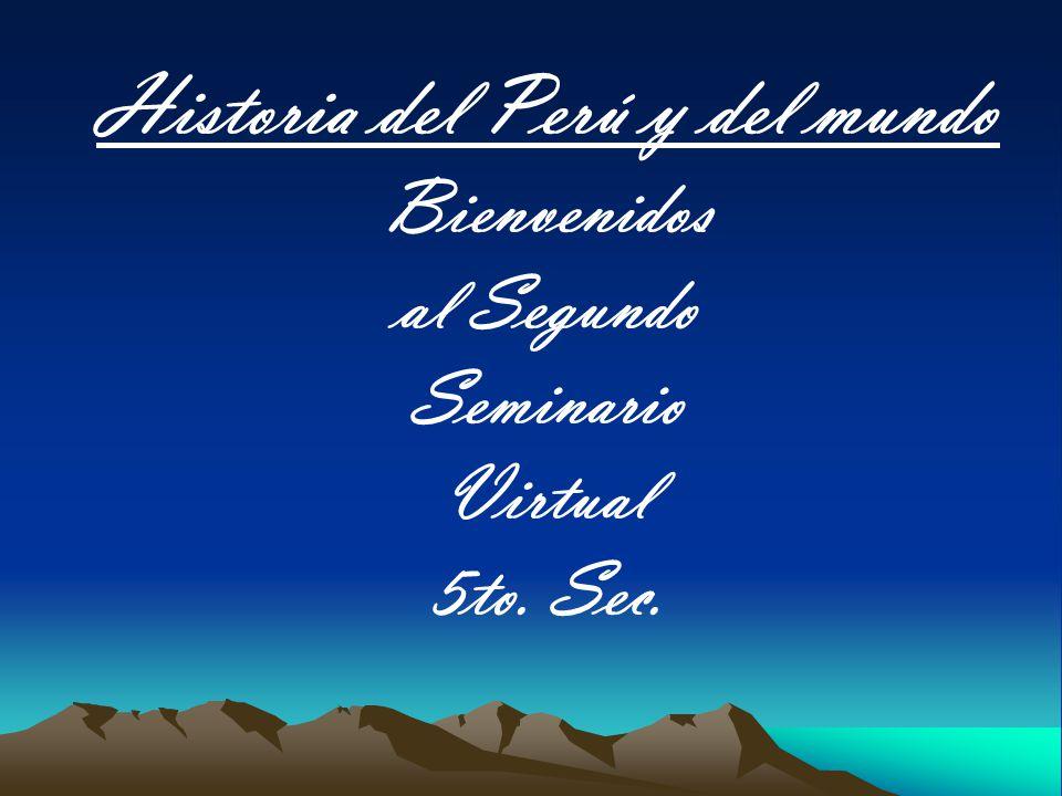 Historia del Perú y del mundo Bienvenidos al Segundo Seminario Virtual 5to. Sec.
