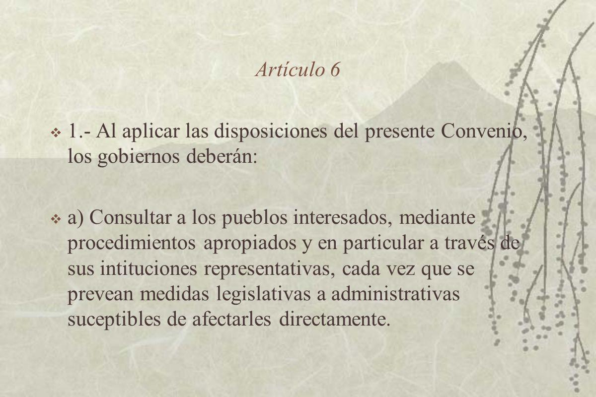 Artículo 6 1.- Al aplicar las disposiciones del presente Convenio, los gobiernos deberán: a) Consultar a los pueblos interesados, mediante procedimientos apropiados y en particular a través de sus intituciones representativas, cada vez que se prevean medidas legislativas a administrativas suceptibles de afectarles directamente.