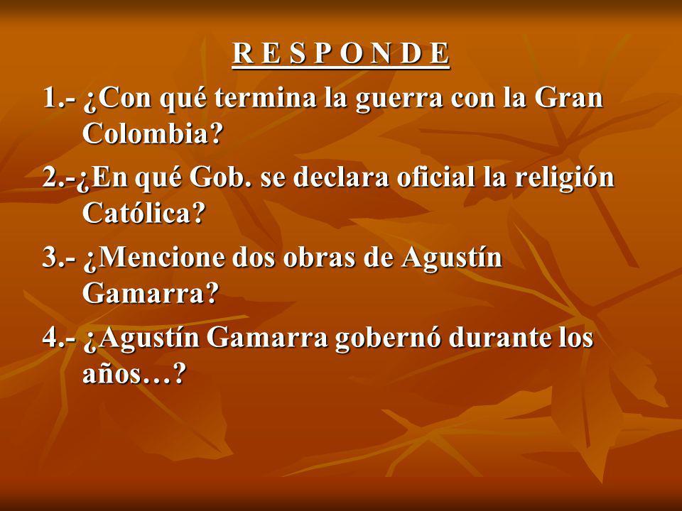 R E S P O N D E 1.- ¿Con qué termina la guerra con la Gran Colombia.
