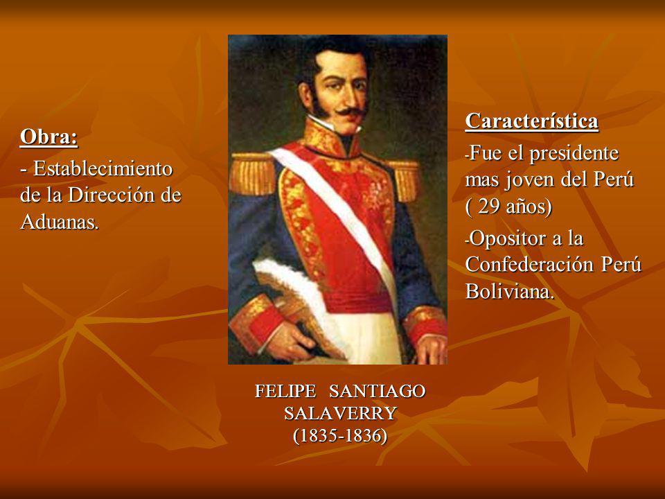 FELIPE SANTIAGO SALAVERRY(1835-1836) Obra: - Establecimiento de la Dirección de Aduanas.