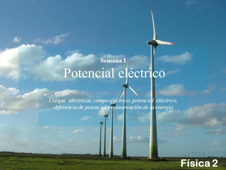Física 2 Semana 1 Potencial eléctrico Cargas eléctricas, campo eléctrico, potencial eléctrico, diferencia de potencial y conservación de la energía