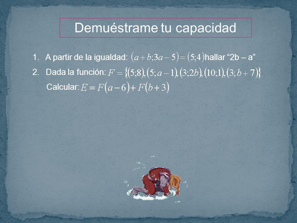 Demuéstrame tu capacidad 1. A partir de la igualdad: hallar 2b – a 2. Dada la función: Calcular: