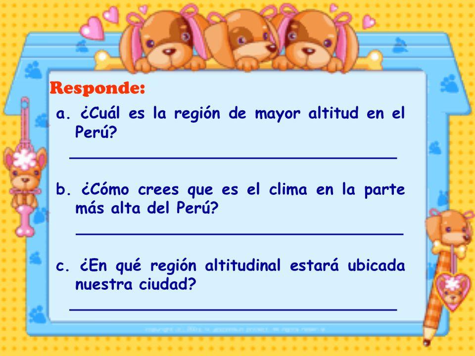 Responde: a. ¿Cuál es la región de mayor altitud en el Perú? _________________________________ b. ¿Cómo crees que es el clima en la parte más alta del