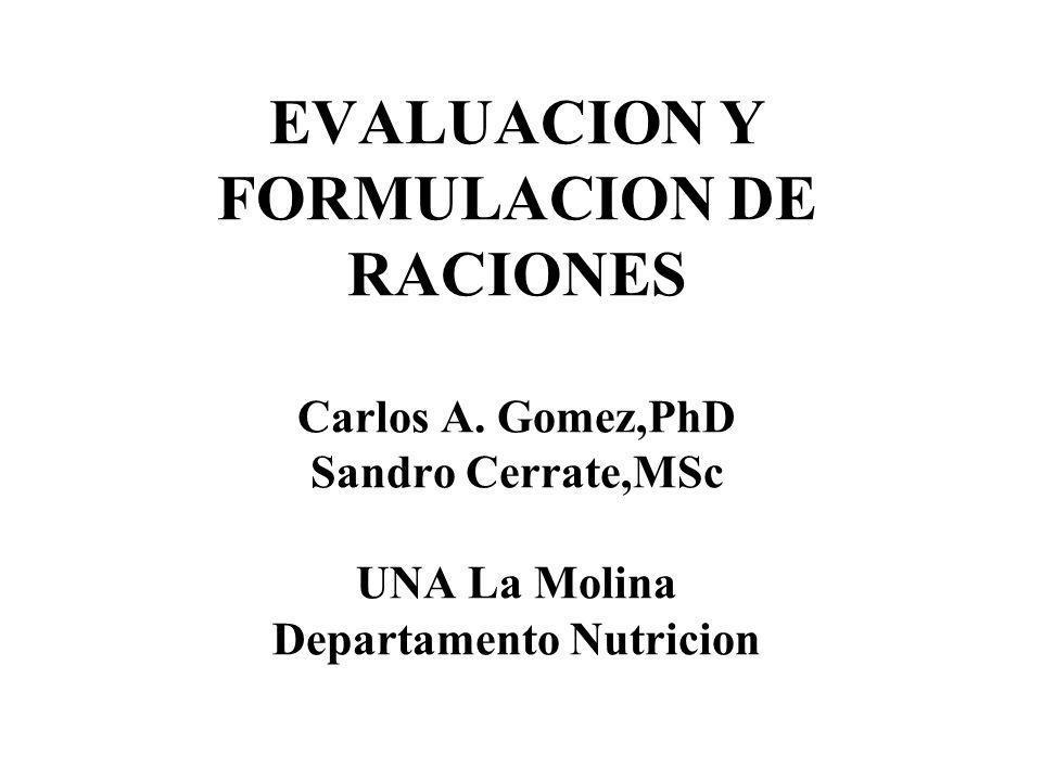 EVALUACION Y FORMULACION DE RACIONES Carlos A. Gomez,PhD Sandro Cerrate,MSc UNA La Molina Departamento Nutricion